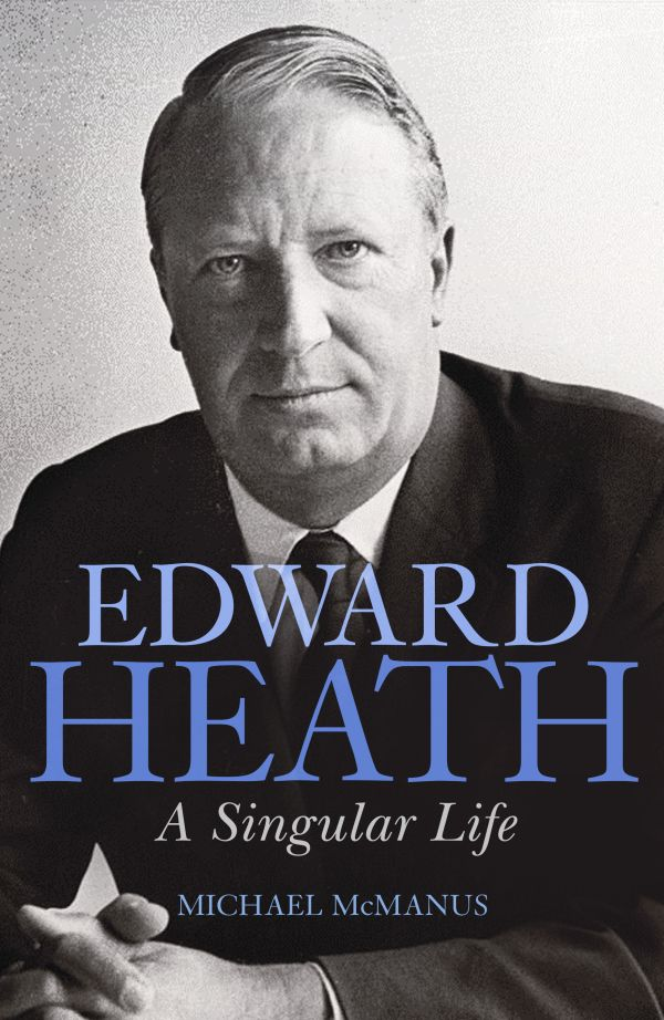 Edward Heath: A Singular Life by Michael McManus